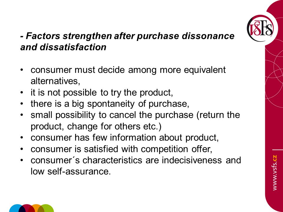 - Factors strengthen after purchase dissonance and dissatisfaction consumer must decide among more equivalent alternatives, it is not possible to try