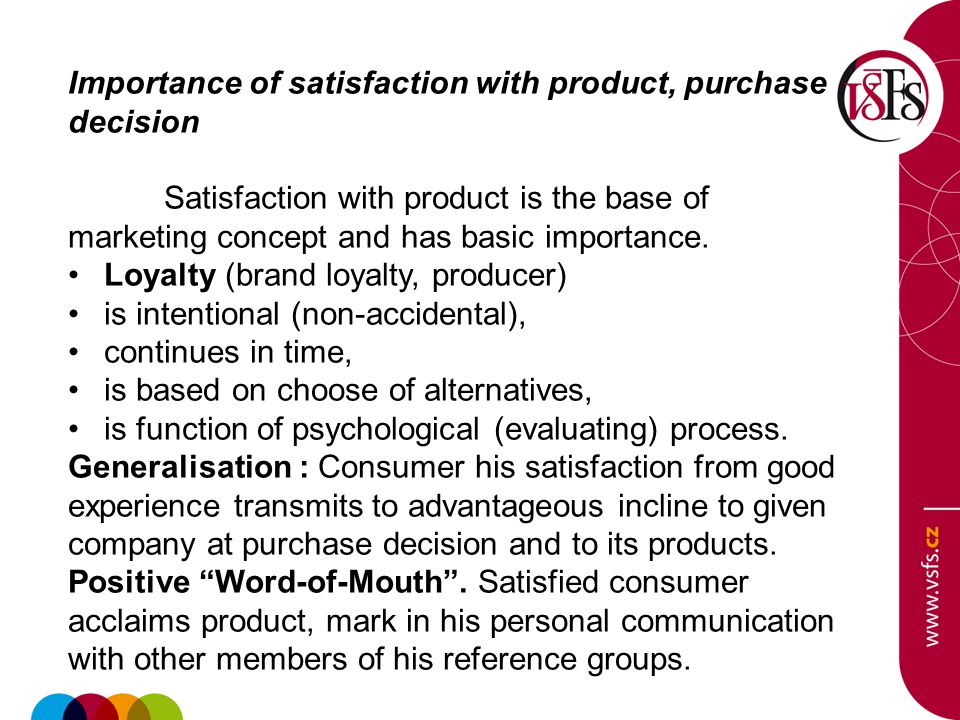 Importance of satisfaction with product, purchase decision Satisfaction with product is the base of marketing concept and has basic importance. Loyalt