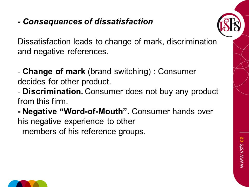 - Consequences of dissatisfaction Dissatisfaction leads to change of mark, discrimination and negative references. - Change of mark (brand switching)