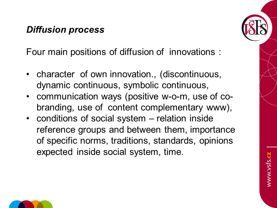 Diffusion process Four main positions of diffusion of innovations : character of own innovation., (discontinuous, dynamic continuous, symbolic continuous, communication ways (positive w-o-m, use of co- branding, use of content complementary www), conditions of social system – relation inside reference groups and between them, importance of specific norms, traditions, standards, opinions expected inside social system, time.