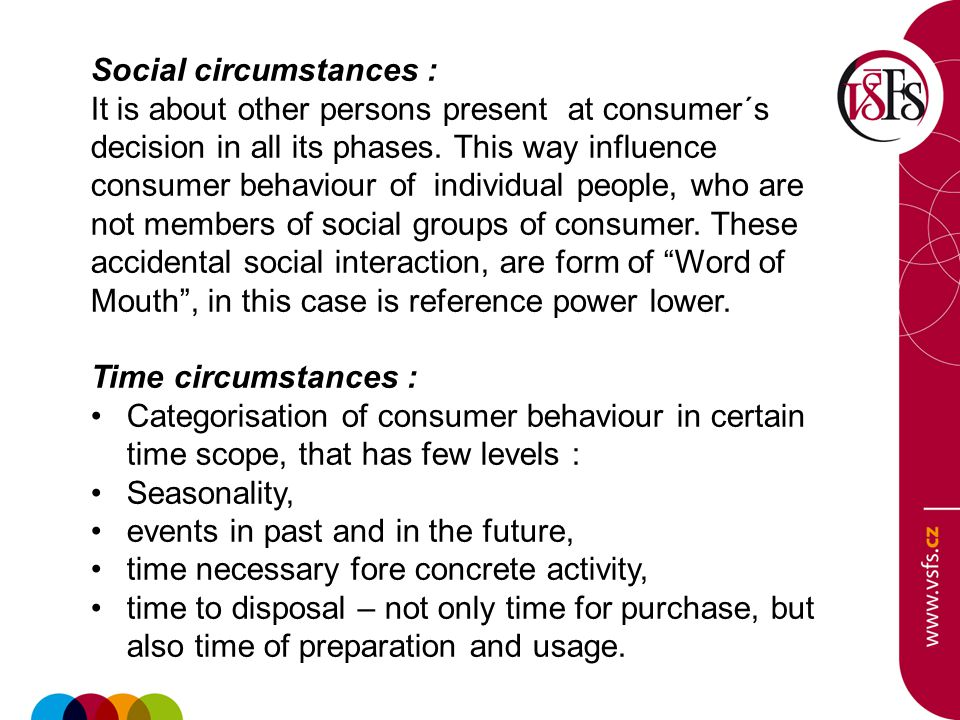 Social circumstances : It is about other persons present at consumer´s decision in all its phases. This way influence consumer behaviour of individual