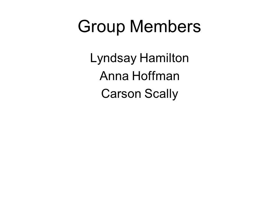 Group Members Lyndsay Hamilton Anna Hoffman Carson Scally