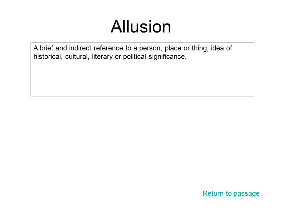 Allusion Return to passage A brief and indirect reference to a person, place or thing; idea of historical, cultural, literary or political significanc