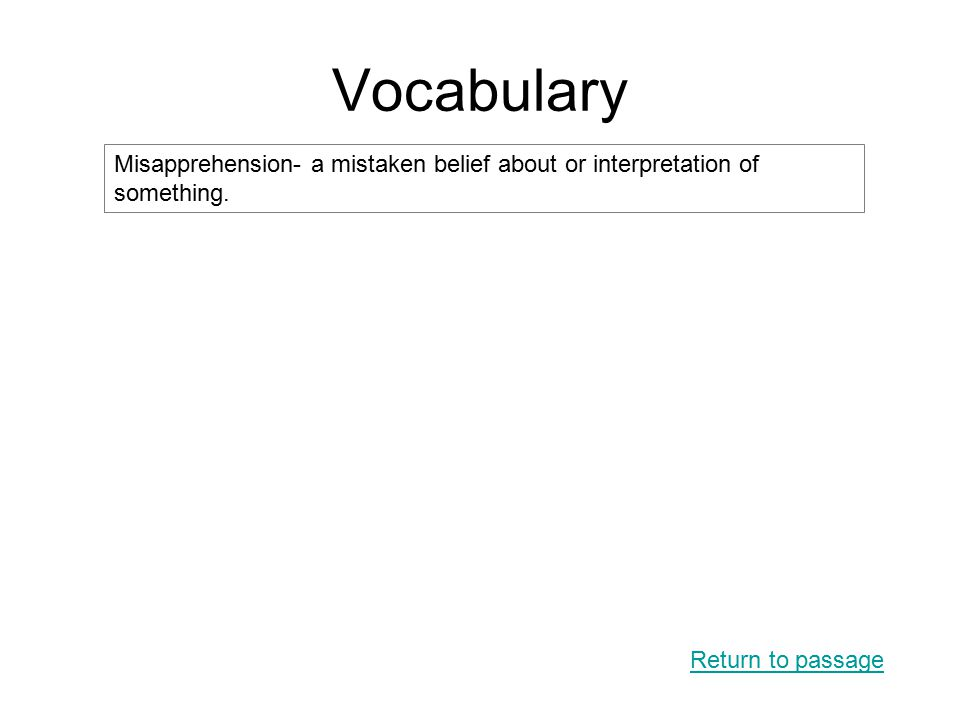 Vocabulary Return to passage Misapprehension- a mistaken belief about or interpretation of something.
