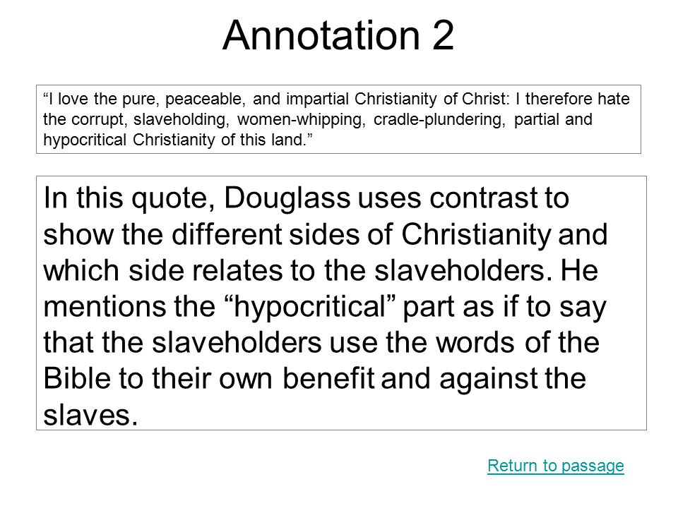 Annotation 2 In this quote, Douglass uses contrast to show the different sides of Christianity and which side relates to the slaveholders.