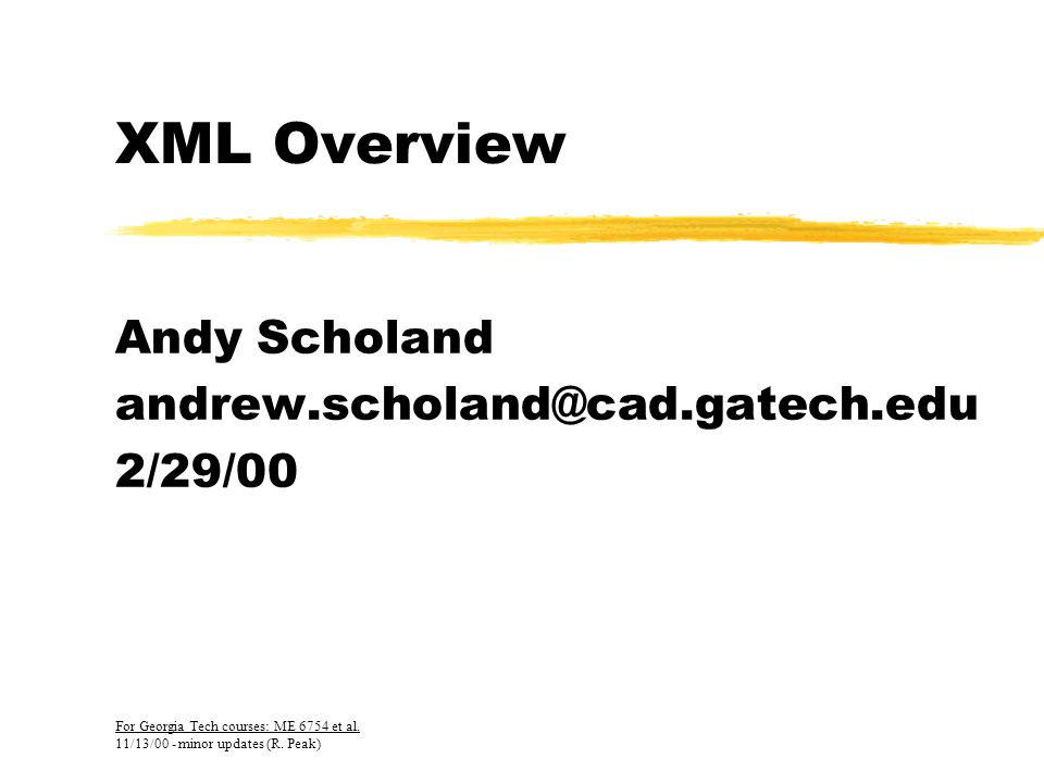 XML Overview Andy Scholand andrew.scholand@cad.gatech.edu 2/29/00 For Georgia Tech courses: ME 6754 et al.