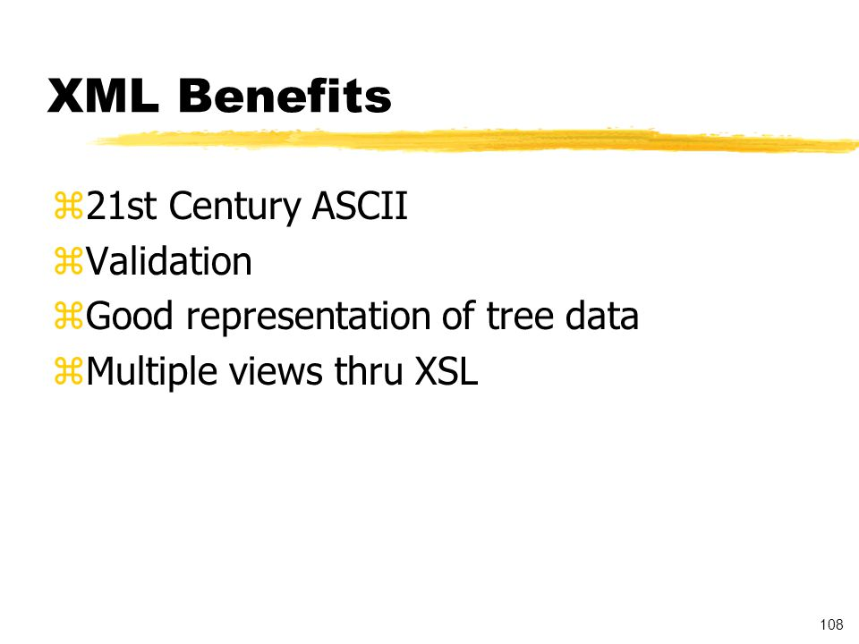 108 XML Benefits z21st Century ASCII zValidation zGood representation of tree data zMultiple views thru XSL
