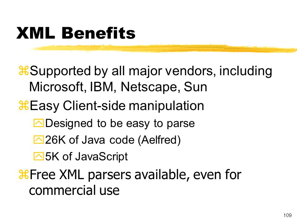 109 XML Benefits zSupported by all major vendors, including Microsoft, IBM, Netscape, Sun zEasy Client-side manipulation yDesigned to be easy to parse y26K of Java code (Aelfred) y5K of JavaScript zFree XML parsers available, even for commercial use