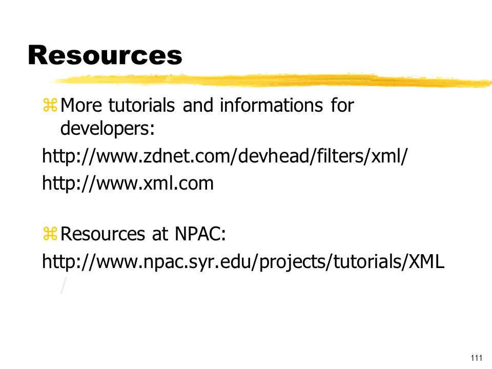 111 Resources zMore tutorials and informations for developers: http://www.zdnet.com/devhead/filters/xml/ http://www.xml.com zResources at NPAC: http://www.npac.syr.edu/projects/tutorials/XML /