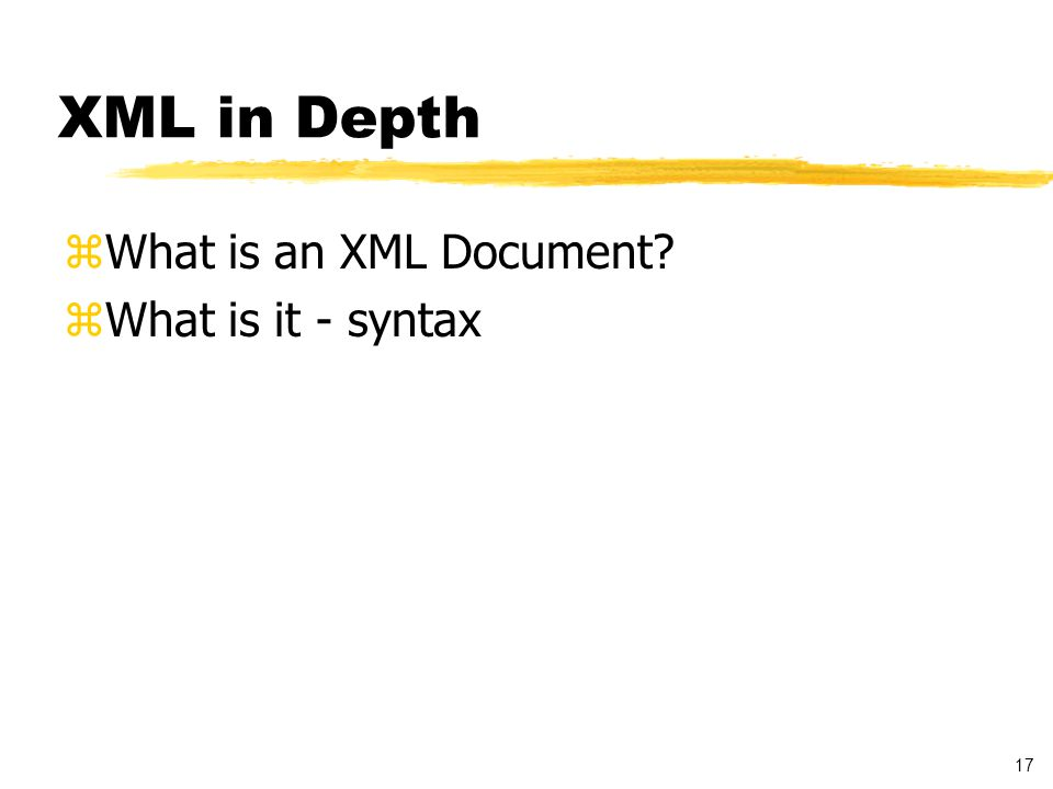 17 XML in Depth zWhat is an XML Document? zWhat is it - syntax