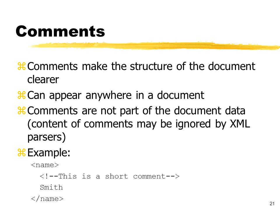 21 Comments zComments make the structure of the document clearer zCan appear anywhere in a document zComments are not part of the document data (content of comments may be ignored by XML parsers) zExample: Smith