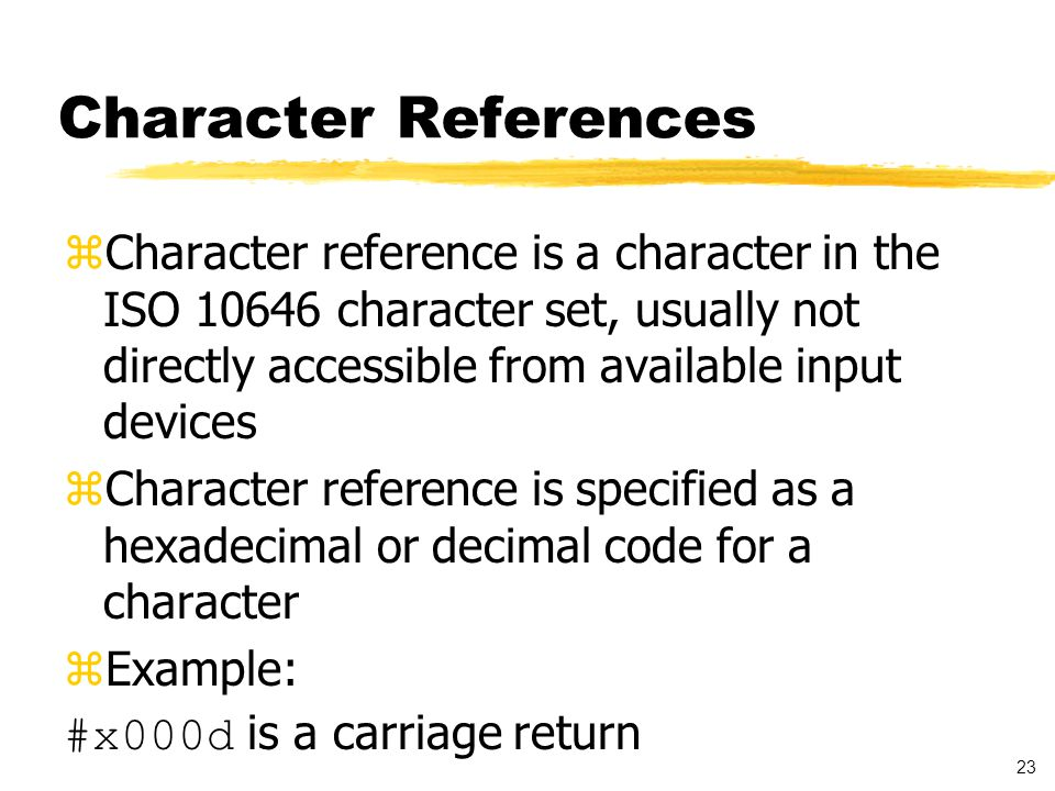 23 Character References zCharacter reference is a character in the ISO 10646 character set, usually not directly accessible from available input devices zCharacter reference is specified as a hexadecimal or decimal code for a character zExample: #x000d is a carriage return