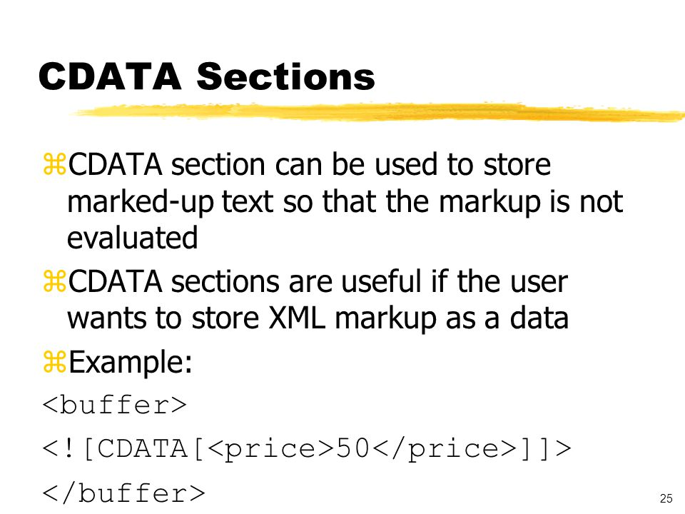 25 CDATA Sections zCDATA section can be used to store marked-up text so that the markup is not evaluated zCDATA sections are useful if the user wants to store XML markup as a data zExample: 50 ]]>