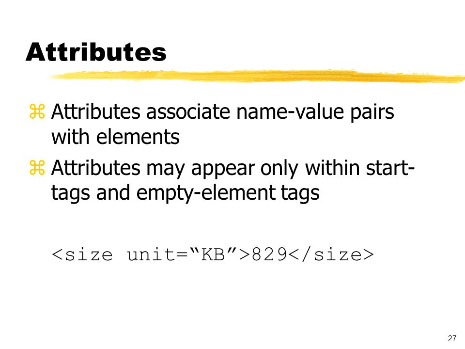 27 Attributes zAttributes associate name-value pairs with elements zAttributes may appear only within start- tags and empty-element tags 829