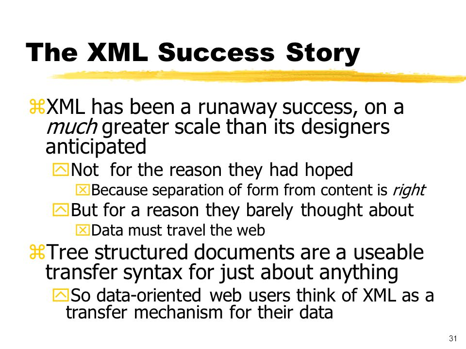 31 The XML Success Story zXML has been a runaway success, on a much greater scale than its designers anticipated yNot for the reason they had hoped xBecause separation of form from content is right yBut for a reason they barely thought about xData must travel the web zTree structured documents are a useable transfer syntax for just about anything ySo data-oriented web users think of XML as a transfer mechanism for their data