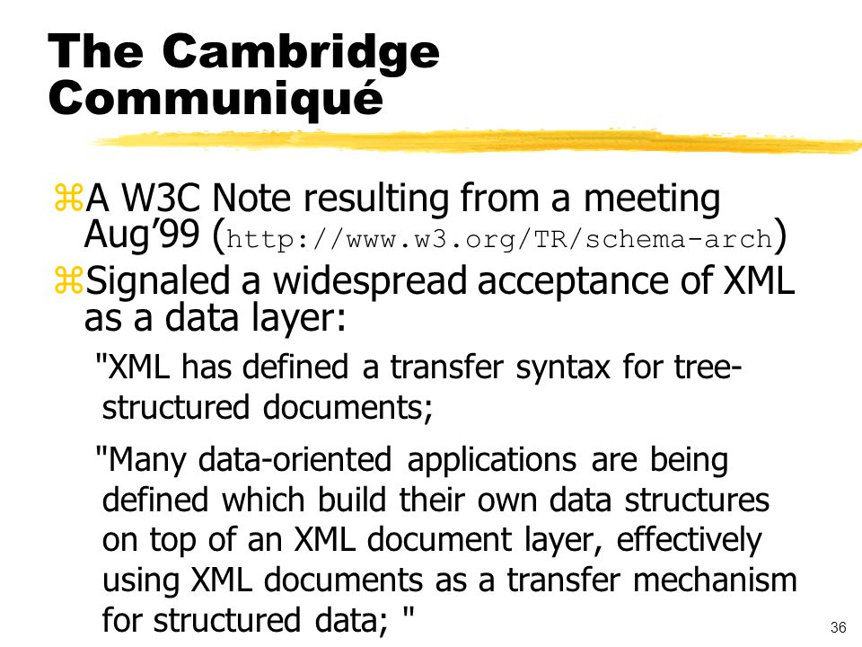 36 The Cambridge Communiqué  A W3C Note resulting from a meeting Aug'99 ( http://www.w3.org/TR/schema-arch ) zSignaled a widespread acceptance of XML as a data layer: XML has defined a transfer syntax for tree- structured documents; Many data-oriented applications are being defined which build their own data structures on top of an XML document layer, effectively using XML documents as a transfer mechanism for structured data;