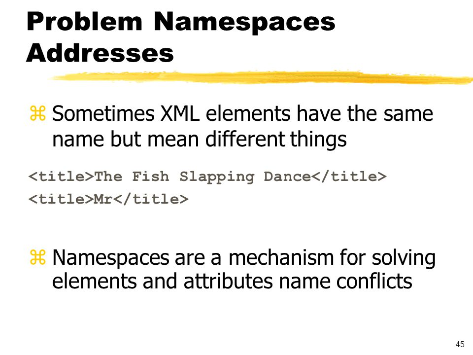 45 Problem Namespaces Addresses zSometimes XML elements have the same name but mean different things The Fish Slapping Dance Mr  Namespaces are a mechanism for solving elements and attributes name conflicts
