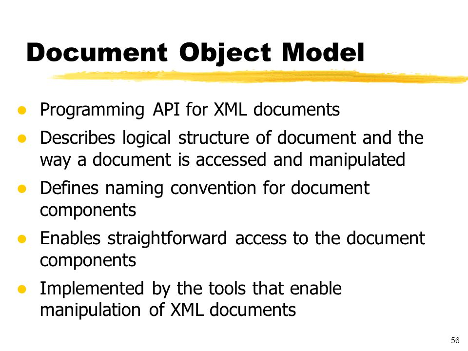 56 Programming API for XML documents Describes logical structure of document and the way a document is accessed and manipulated Defines naming convention for document components Enables straightforward access to the document components Implemented by the tools that enable manipulation of XML documents Document Object Model