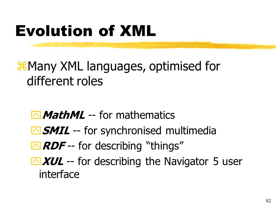 62 Evolution of XML zMany XML languages, optimised for different roles yMathML -- for mathematics ySMIL -- for synchronised multimedia yRDF -- for describing things yXUL -- for describing the Navigator 5 user interface