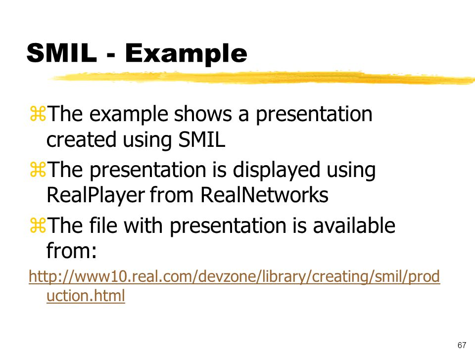 67 SMIL - Example zThe example shows a presentation created using SMIL zThe presentation is displayed using RealPlayer from RealNetworks zThe file with presentation is available from: http://www10.real.com/devzone/library/creating/smil/prod uction.html