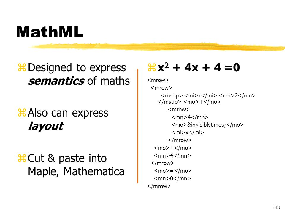 68 MathML zDesigned to express semantics of maths zAlso can express layout zCut & paste into Maple, Mathematica z x 2 + 4x + 4 =0 x 2 + 4 &invisibletimes; x + 4 = 0