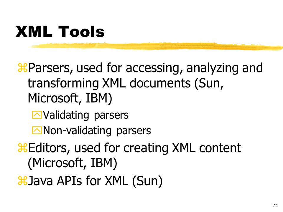 74 XML Tools zParsers, used for accessing, analyzing and transforming XML documents (Sun, Microsoft, IBM) yValidating parsers yNon-validating parsers zEditors, used for creating XML content (Microsoft, IBM) zJava APIs for XML (Sun)