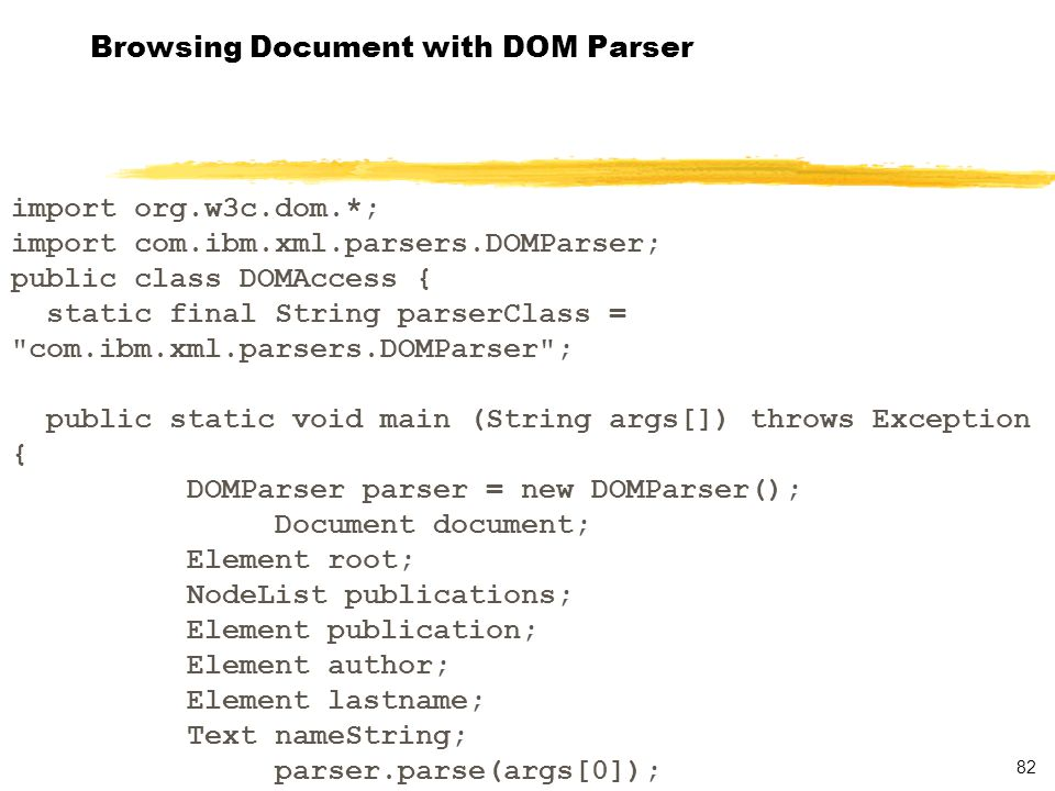 82 Browsing Document with DOM Parser import org.w3c.dom.*; import com.ibm.xml.parsers.DOMParser; public class DOMAccess { static final String parserClass = com.ibm.xml.parsers.DOMParser ; public static void main (String args[]) throws Exception { DOMParser parser = new DOMParser(); Document document; Element root; NodeList publications; Element publication; Element author; Element lastname; Text nameString; parser.parse(args[0]);