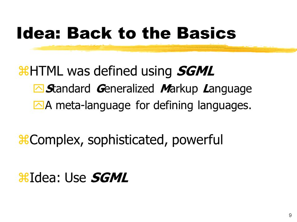 9 Idea: Back to the Basics zHTML was defined using SGML yStandard Generalized Markup Language yA meta-language for defining languages.