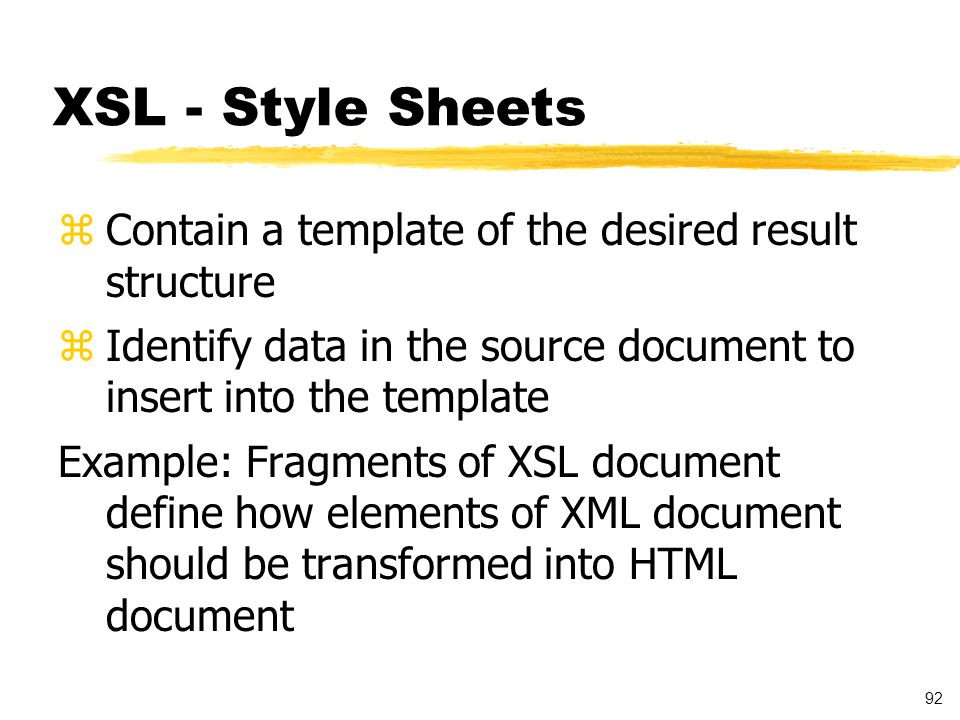 92 XSL - Style Sheets zContain a template of the desired result structure zIdentify data in the source document to insert into the template Example: Fragments of XSL document define how elements of XML document should be transformed into HTML document