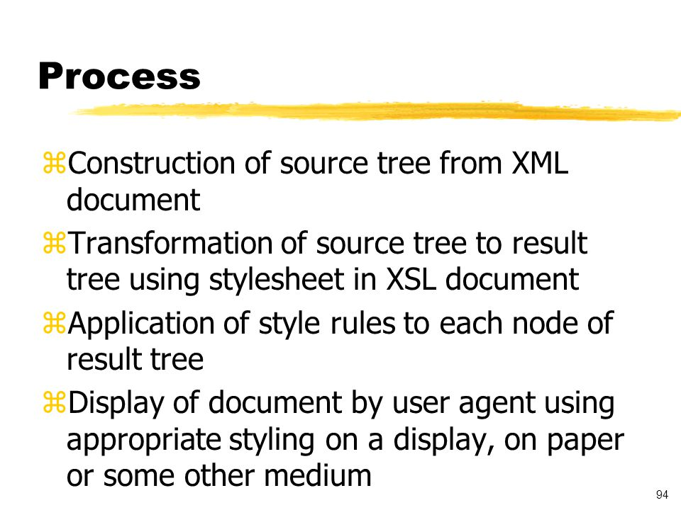 94 Process zConstruction of source tree from XML document zTransformation of source tree to result tree using stylesheet in XSL document zApplication of style rules to each node of result tree zDisplay of document by user agent using appropriate styling on a display, on paper or some other medium