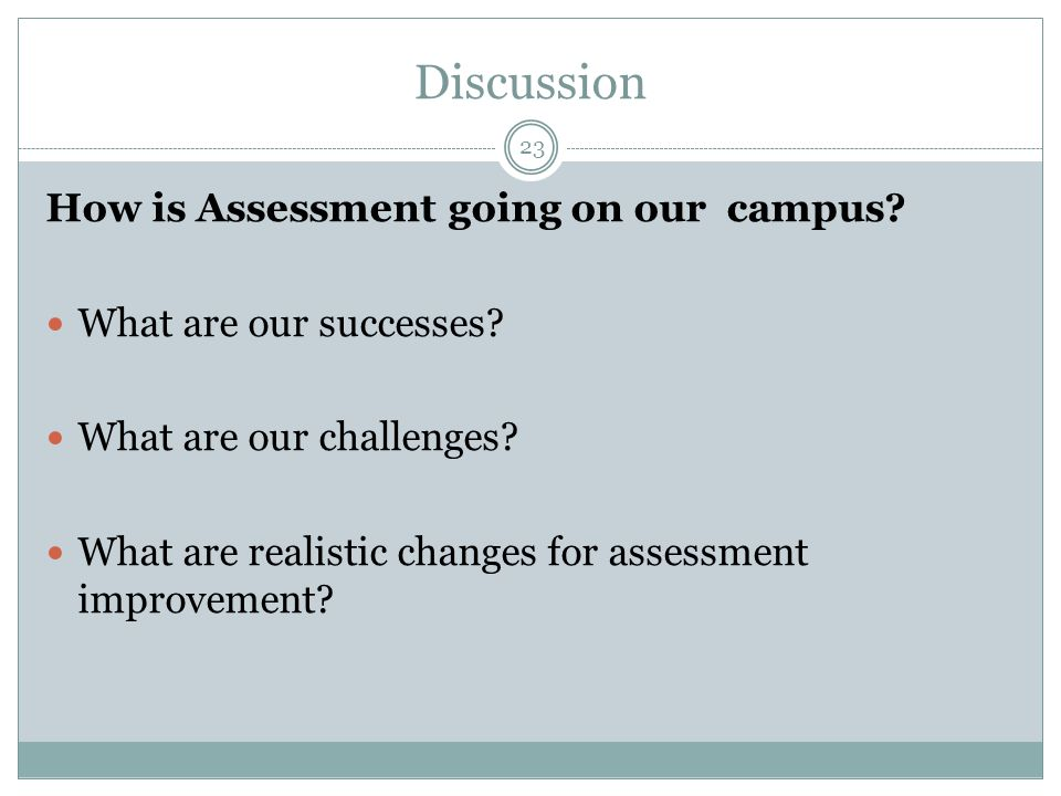 Discussion How is Assessment going on our campus? What are our successes? What are our challenges? What are realistic changes for assessment improveme
