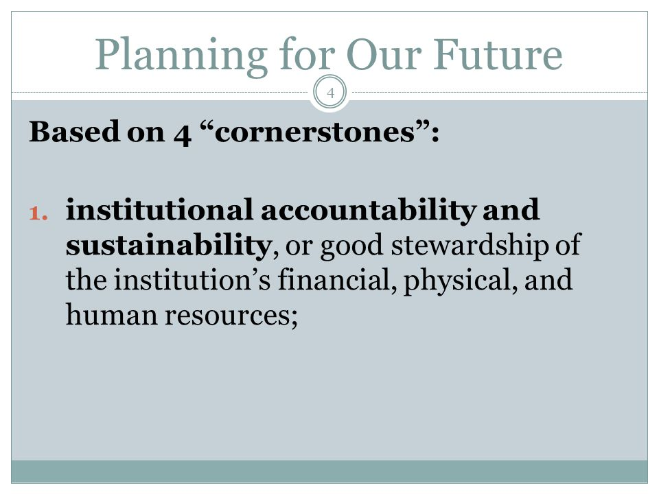 "Planning for Our Future Based on 4 ""cornerstones"": 1. institutional accountability and sustainability, or good stewardship of the institution's financ"