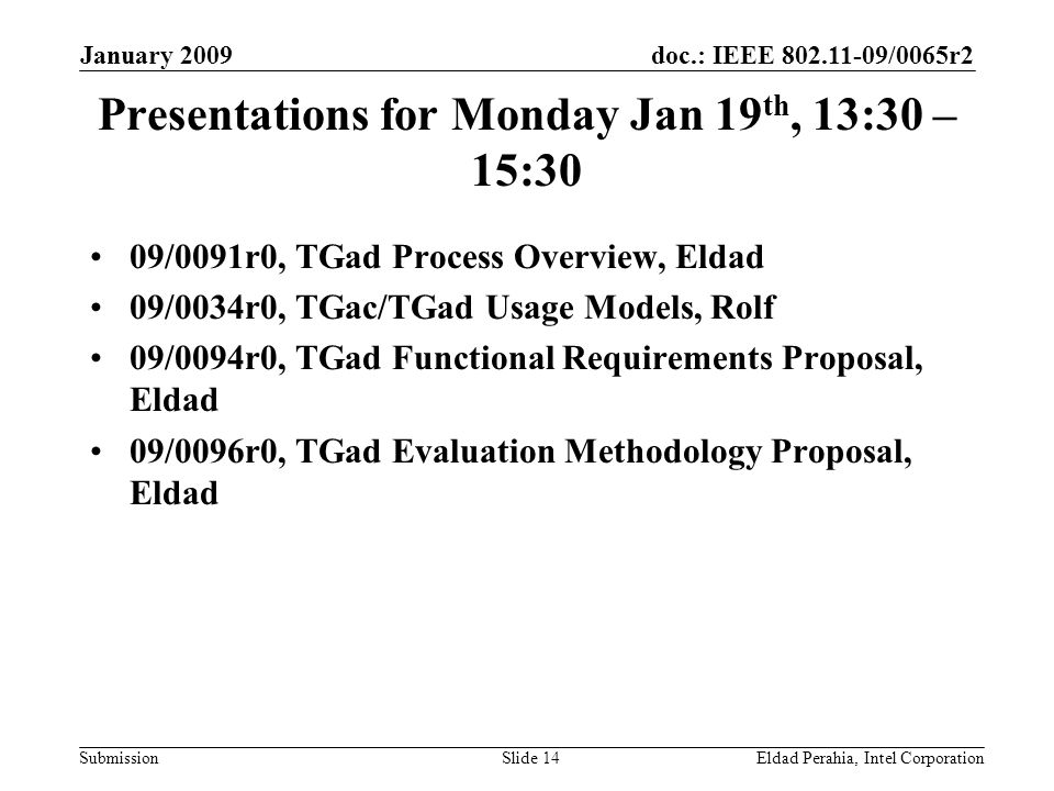 doc.: IEEE 802.11-09/0065r2 Submission January 2009 Eldad Perahia, Intel CorporationSlide 14 Presentations for Monday Jan 19 th, 13:30 – 15:30 09/0091