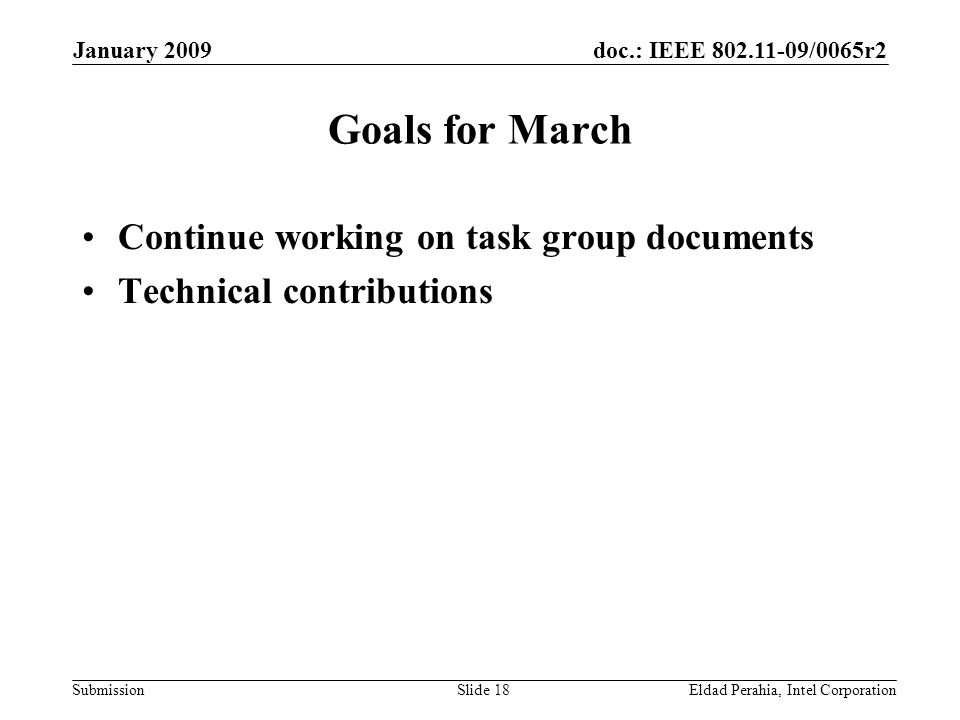 doc.: IEEE 802.11-09/0065r2 Submission January 2009 Eldad Perahia, Intel CorporationSlide 18 Goals for March Continue working on task group documents
