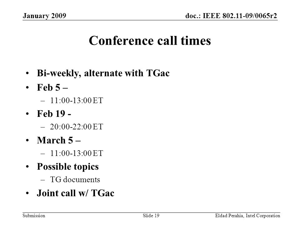 doc.: IEEE 802.11-09/0065r2 Submission January 2009 Eldad Perahia, Intel CorporationSlide 19 Conference call times Bi-weekly, alternate with TGac Feb