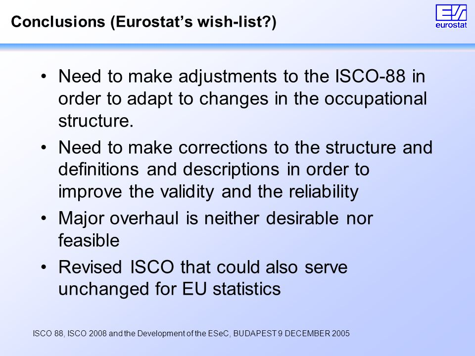 ISCO 88, ISCO 2008 and the Development of the ESeC, BUDAPEST 9 DECEMBER 2005 Conclusions (Eurostat's wish-list ) Need to make adjustments to the ISCO-88 in order to adapt to changes in the occupational structure.