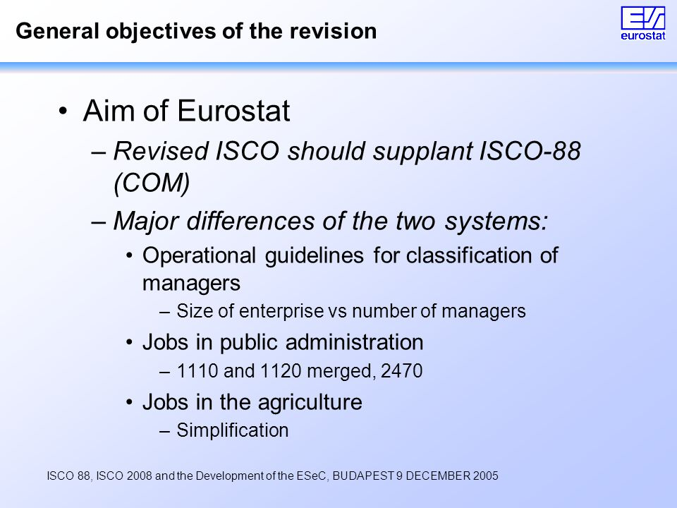ISCO 88, ISCO 2008 and the Development of the ESeC, BUDAPEST 9 DECEMBER 2005 General objectives of the revision Aim of Eurostat –Revised ISCO should supplant ISCO-88 (COM) –Major differences of the two systems: Operational guidelines for classification of managers –Size of enterprise vs number of managers Jobs in public administration –1110 and 1120 merged, 2470 Jobs in the agriculture –Simplification