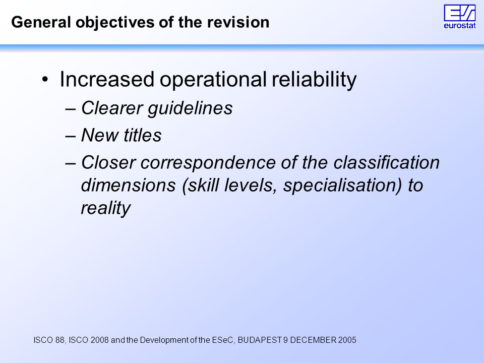ISCO 88, ISCO 2008 and the Development of the ESeC, BUDAPEST 9 DECEMBER 2005 General objectives of the revision Increased operational reliability –Clearer guidelines –New titles –Closer correspondence of the classification dimensions (skill levels, specialisation) to reality