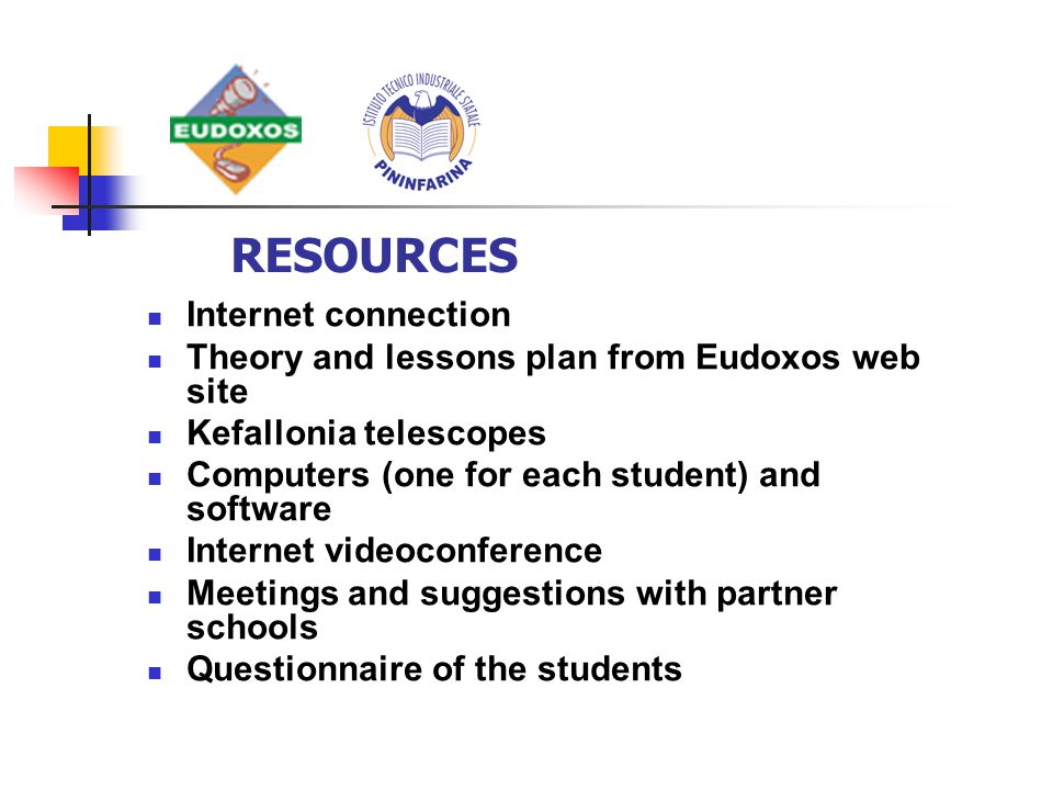 Internet connection Theory and lessons plan from Eudoxos web site Kefallonia telescopes Computers (one for each student) and software Internet videoconference Meetings and suggestions with partner schools Questionnaire of the students RESOURCES