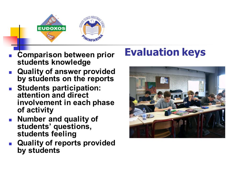 Comparison between prior students knowledge Quality of answer provided by students on the reports Students participation: attention and direct involvement in each phase of activity Number and quality of students' questions, students feeling Quality of reports provided by students Evaluation keys