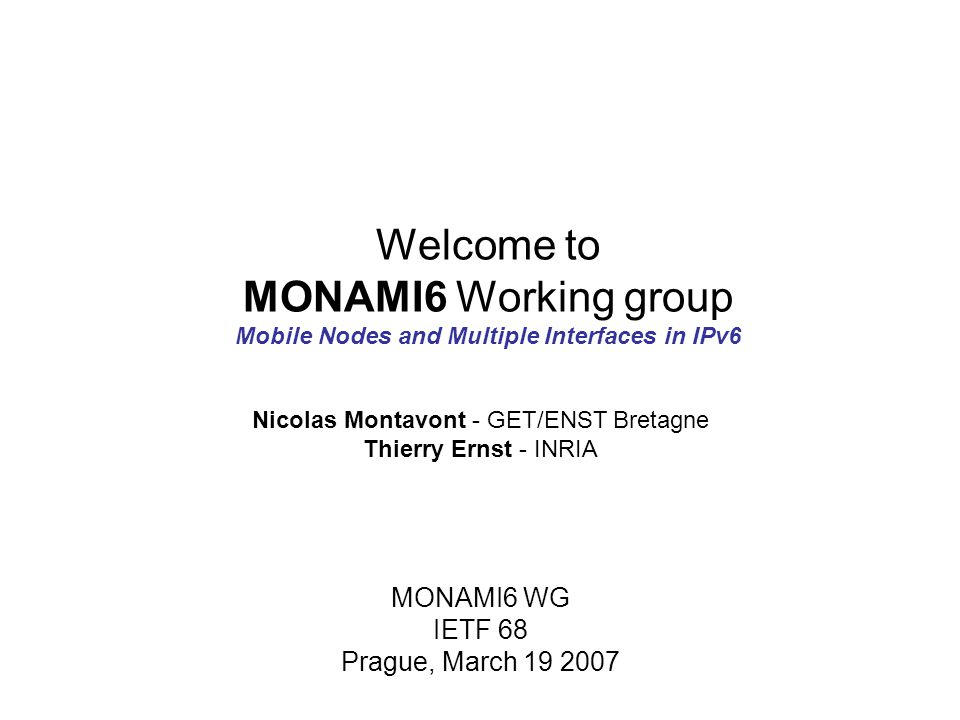 Welcome to MONAMI6 Working group Mobile Nodes and Multiple Interfaces in IPv6 MONAMI6 WG IETF 68 Prague, March 19 2007 Nicolas Montavont - GET/ENST Bretagne Thierry Ernst - INRIA