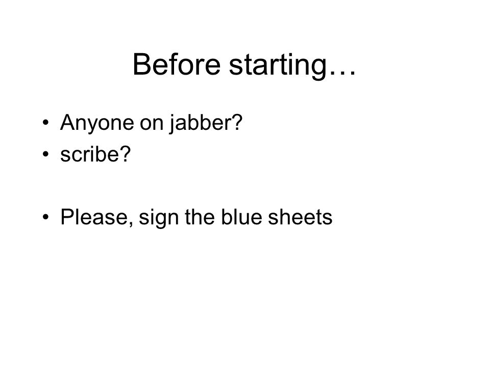 Before starting… Anyone on jabber? scribe? Please, sign the blue sheets