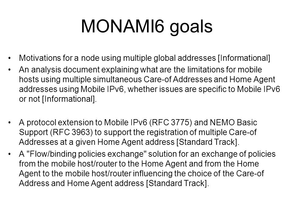 MONAMI6 goals Motivations for a node using multiple global addresses [Informational] An analysis document explaining what are the limitations for mobile hosts using multiple simultaneous Care-of Addresses and Home Agent addresses using Mobile IPv6, whether issues are specific to Mobile IPv6 or not [Informational].