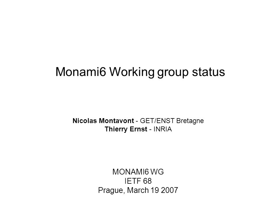 Monami6 Working group status MONAMI6 WG IETF 68 Prague, March 19 2007 Nicolas Montavont - GET/ENST Bretagne Thierry Ernst - INRIA