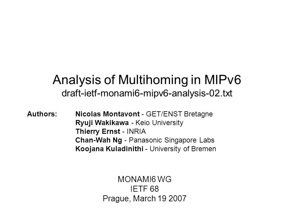 Analysis of Multihoming in MIPv6 draft-ietf-monami6-mipv6-analysis-02.txt MONAMI6 WG IETF 68 Prague, March 19 2007 Authors:Nicolas Montavont - GET/ENST Bretagne Ryuji Wakikawa - Keio University Thierry Ernst - INRIA Chan-Wah Ng - Panasonic Singapore Labs Koojana Kuladinithi - University of Bremen
