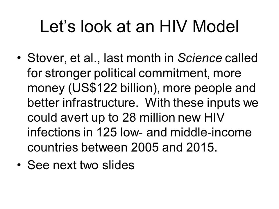 Let's look at an HIV Model Stover, et al., last month in Science called for stronger political commitment, more money (US$122 billion), more people and better infrastructure.