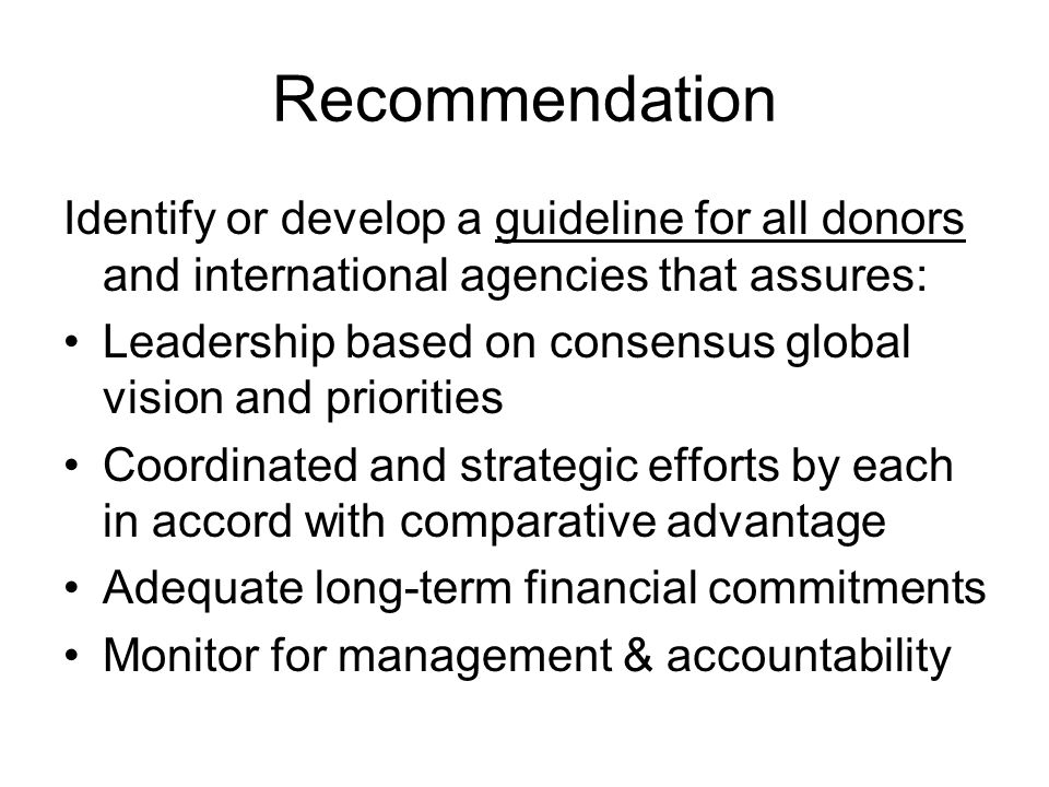 Recommendation Identify or develop a guideline for all donors and international agencies that assures: Leadership based on consensus global vision and priorities Coordinated and strategic efforts by each in accord with comparative advantage Adequate long-term financial commitments Monitor for management & accountability