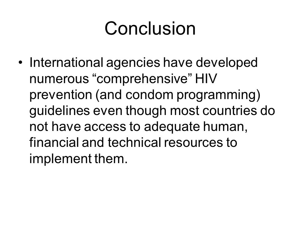 Conclusion International agencies have developed numerous comprehensive HIV prevention (and condom programming) guidelines even though most countries do not have access to adequate human, financial and technical resources to implement them.