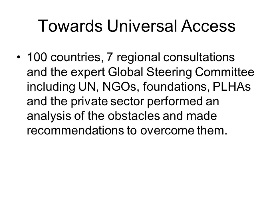 Towards Universal Access 100 countries, 7 regional consultations and the expert Global Steering Committee including UN, NGOs, foundations, PLHAs and the private sector performed an analysis of the obstacles and made recommendations to overcome them.