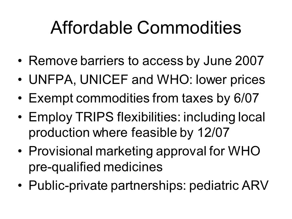 Affordable Commodities Remove barriers to access by June 2007 UNFPA, UNICEF and WHO: lower prices Exempt commodities from taxes by 6/07 Employ TRIPS flexibilities: including local production where feasible by 12/07 Provisional marketing approval for WHO pre-qualified medicines Public-private partnerships: pediatric ARV